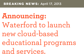 BREAKING NEWS: April 17, 2013 | Announcing: Waterford to launch new cloud-based educational programs and services.