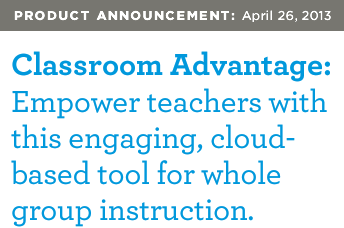 PRODUCT ANNOUNCEMENT: April 26, 2013 | Classroom Advantage: Empower teachers with this engaging, cloud-based tool for whole group instruction.